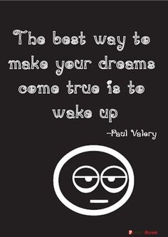 The best way to make your dreams come true is to WAKE UP!