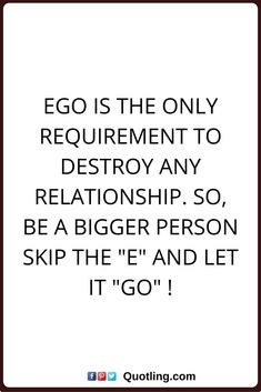 """ego quotes Ego is the only requirement to destroy any relationship. So, be a bigger person skip the """"e"""" and let it """"go"""" !"""
