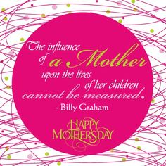 """""""The influence of a mother upon the lives of her children cannot be measured."""" -Billy Graham"""