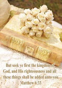 But seek ye first the kingdom of      God, and His righteousness and all these things shall be added unto you.                    Matthew 6:33