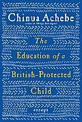 """""""The Education of a British-Protected Child: Essays by Chinua Achebe."""" Achebe wrote many other books including """"Things Fall Apart."""" This slim, thought-provoking collection of essays ranges from thoughts on Nigeria and family to economics, politics, literature, racism, and relations between Africans and African-Americans."""