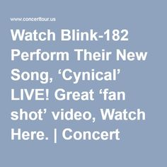Watch Blink-182 Perform Their New Song, 'Cynical' LIVE! Great 'fan shot' video, Watch Here. | Concert Tour