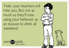 I swear the majority of the teachers drink beer during the weekends