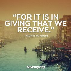For it is in giving that we receive - Francis of Assisi