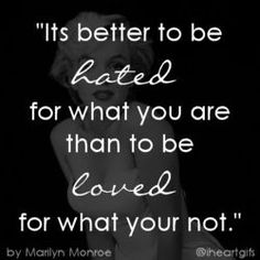 It's better to be hated for what you are than to be loved for what you're not