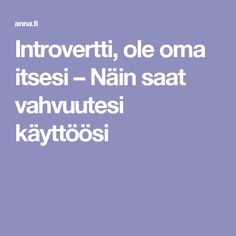 Introvertti, ole oma itsesi – Näin saat vahvuutesi käyttöösi