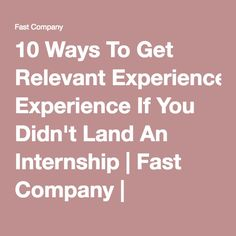 10 Ways To Get Relevant Experience If You Didn't Land An Internship | Fast Company | Business + Innovation