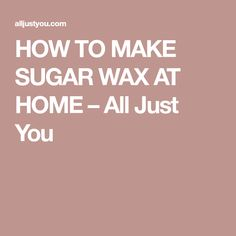HOW TO MAKE SUGAR WAX AT HOME – All Just You