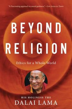 beyond religion: ethics for a whole world • h.h. dalai lama