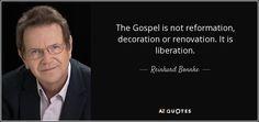 The Gospel is not reformation, decoration or renovation. It is liberation. - Reinhard Bonnke