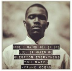 Frank Ocean quote: once I catch you in a lie it makes me question everything you said Quotable Quotes, Lyric Quotes, Motivational Quotes, Life Lesson Quotes, Life Quotes, Relationship Quotes, Relationships, Frank Ocean Quotes, Cool Words