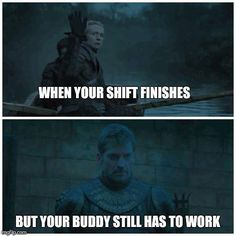 When your shift finishes, but your buddy still has to work