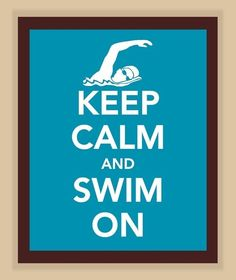My reminder every time I get in the pool to do laps. Keep calm, swim, and don't forget to breathe.