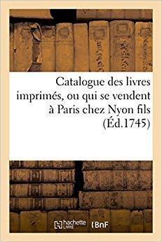 Télécharger Catalogue des livres imprimés, ou qui se vendent à Paris chez Nyon fils, quay des Augustins: près le pont Saint Michel, à l'Occasion. 1745. Année 1751 Gratuit