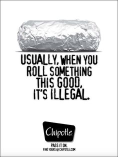 """Chipotle Restaurants – """"… when you roll something this good, it's illegal"""" Agency : Unknown (UK) Humor In Advertising, Restaurant Advertising, Good Advertisements, Clever Advertising, Restaurant Branding, Print Advertising, Print Ads, Advertising Campaign, Street Marketing"""
