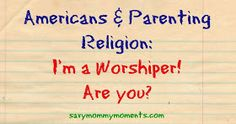 Savy Mommy Moments: Americans and Parenting Religion: I'm a Worshiper! Are You? #poweroftheinternet #WTF #parentingreligion