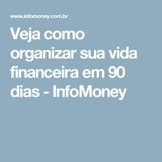 Veja como organizar sua vida financeira em 90 dias - InfoMoney