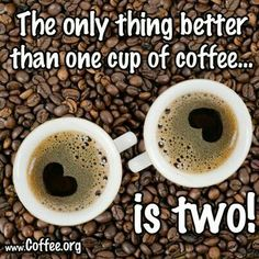 Coffee Humor | The only thing better than one cup of coffee is two!