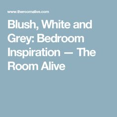 Blush, White and Grey: Bedroom Inspiration — The Room Alive