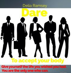 Dare to Accept Your Body #7 and final.  Only  @ The Positive Side of Life blog.  http://deliaramsey.wix.com/iwillempowermyself#!delia-ramseys-blog/c112v