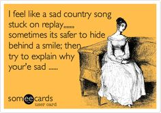 I feel like a sad country song stuck on replay,,,,,,, sometimes its safer to hide behind a smile; then try to explain why your'e sad ......