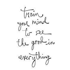 Train Your Mind To See The Good In Everything Quotes Live By Love