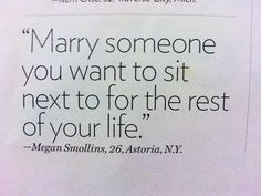 marry someone you want to sit next to for the rest of your life.