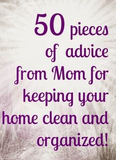 Mom gave us all great advice - here's some about keeping your home clean and organized!