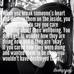 """When you break someone's heart and destroy them on the inside, you lose the right to say you care anything about their wellbeing. You don't get to wonder how they are doing now and if they are """"okay"""".  If you cared how they were doing and wanted them to be okay, you wouldn't have destroyed them."""