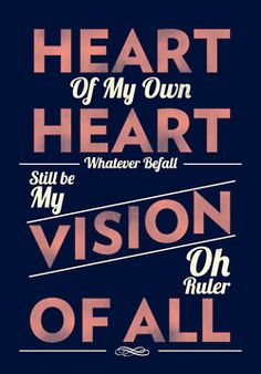 Heart of my own heart, whatever befall, still be my vision, oh ruler of all. Words from the hymn 'Be Thou My Vision'.