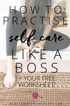 How to Practise Self Care like a Boss (free worksheet + 50 ways to do self care…