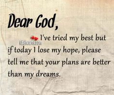Dear God, Ive Tried My Best But If Today I Lose My Hope...