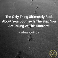 The Only Thing Ultimately Real About Your Journey Is The Step You Are Taking At This Moment. ~ Alan Watts ~ Photography by Meditation Quotes, Mindfulness Meditation, Self Value, Stronger Than Yesterday, Steps To Success, Pema Chodron, I Can Do Anything, Byron Katie, Alan Watts
