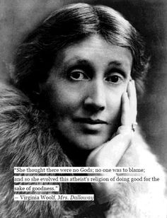 """""""She thought there were no Gods; no one was to blame; and so she evolved this atheist's religion of doing good for the sake of goodness."""" Virginia Woolf, Mrs. Dalloway"""