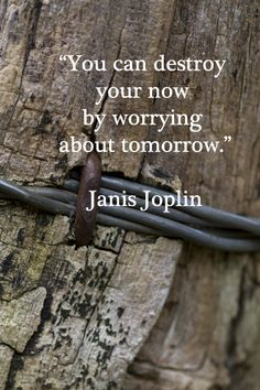 """You can destroy your now by worrying about tomorrow.""  Janis Joplin"