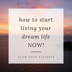 Learn how to start living your dream life NOW instead of waiting for everything to happen | glowyourbusiness.com