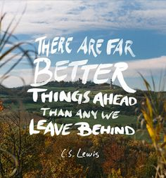 There are far better things ahead than any we leave behind - C.S. Lewis