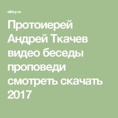 Протоиерей Андрей Ткачев видео беседы проповеди смотреть скачать 2017
