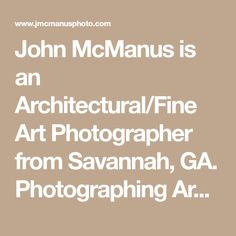 John McManus is an Architectural/Fine Art Photographer from Savannah, GA. Photographing Architecture, Landscapes,Seascapes,Streetscapes and Abstracts.