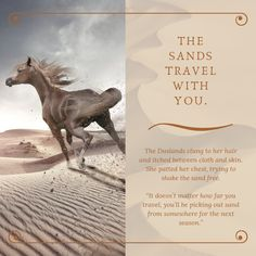 A quote from the Young Adult Fantasy novel Sand Dancer.  The desert, also known as the Duslands, are home to raiders, tribesmen, and plenty of sand. The Duslanders believe sand is created by the ashes of the fallen, and so when you leave the desert, the sands - and your ancestors - travel with you.