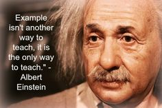 """""""Example isn't another way to teach, it is the only way to teach."""" - Albert Einstein"""