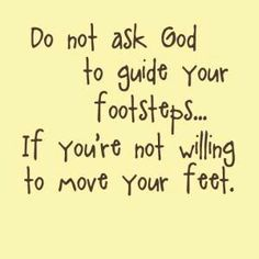 Ask God to guide you and you move your feet as God leads you.