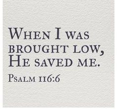 ~Psalm 116:6
