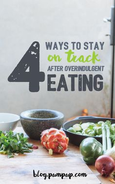 4 ways to stay on track after over-indulgent eating // the PumpUp Blog