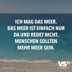 Ich mag das Meer. Das Meer ist einfach nur da und redet nicht. Menschen sollten mehr Meer sein.