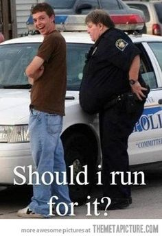 Police humor. This is why there are physical fitness requirements.