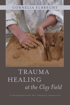 Love this book by friend Cornelia Elbrecht~~Trauma Healing at the Clay Field: A Sensorimotor Art Therapy Approach