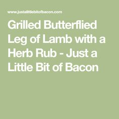 Grilled butterflied leg of lamb is rubbed overnight with a flavorful herb and garlic mixture and then quickly grilled for a great dinner. Bbq Lamb, Cumin Lamb, Just A Little, Food Processor Recipes, Bacon, Grilling, Herbs, Crickets