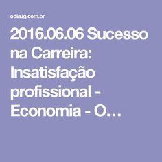 2016.06.06Sucesso na Carreira: Insatisfação profissional - Economia - O…