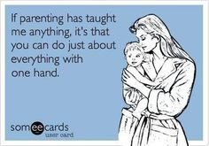 You know you're a parent when you can suddenly do many complicated tasks...with only one hand #parenthood #WeLoveOurKids ***Happy National Parents' Day! 7-28-13 ***